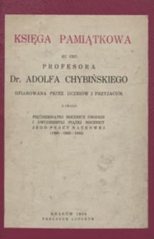 Księga pamiątkowa ku czci prof. dr Adolfa Chybińskiego : oprac. przez uczniów i przyjaciół z okazji 50 rocznicy urodzin i 25 rocznicy jego pracy naukowej : (1880-1905-1930) / wstęp : H. Feicht, B. Wójcik-Keuprulian, M. Szczepańska