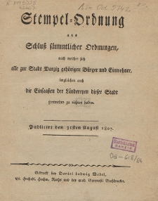 Stempel-Ordnung aus Schluß sämmtlicher Ordnungen, nach welcher sich alle zur Stadt Danzig gehörigen Bürger und Einwohner, imgleichen auch die Einsaaßen der Ländereyen dieser Stadt fortmehro zu richten haben : Publicirt den 31sten August 1807
