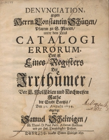 Denvnciation, gegen Herrn Constantin Schützen, Pfarern zu S. Marien, unter dem Titul Catalogi Errorum, Das ist Eines Registers Der Irrthümer [...]
