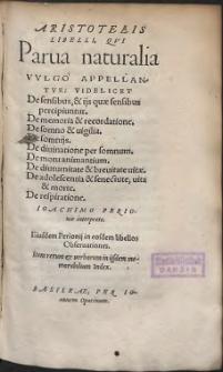 Aristotelis Libelli, Qvi Parua naturalia Vvlgo Appellantvr : Videlicet De sensibus, & ijs quae sensibus percipiuntur ; De memoria & recordatione ; De somno & uigilia ; De somnijs ; De diuinatione per somnum ; De motu animantium ; De diuturnitate et breuitate uitae ; De adolescentia & senectute, uita et morte ; De respiratione (skany: 1109 - 1328)
