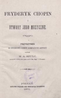 Fryderyk Chopin i jego utwory muzyczne : przyczynek do życiorysu i oceny kompozycyi artysty