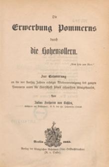 Die Erwerbung Pommerns durch die Hohenzollern : zur Erinnerung an die vor funfzig Jahren erfolgte Wiedervereinigung des ganzen Pommern unter die Herrschaft seines erlauchten Königshauses