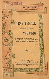 Trzy tysiące systematycznie uporządkowanych tematów do polskich wypracowań piśmiennych i ćwiczeń ustnych uczniów gimnazyalnych, szkół realnych i seminaryów nauczycielskich