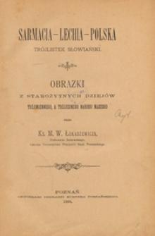Sarmacia-Lechia-Polska : trójlistek słowiański : obrazki z starożytnych dziejów trójimiennego, a trójjednego narodu naszego