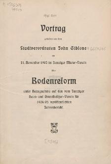 Vortrag gehalten von dem Stadtverordneten John Gibsone : am 21. November 1905 im Danziger Mieter-Verein über Bodenreform unter Bezugnahme auf den vom Danziger Haus- und Grundbesitzer-Verein für 1904/05 veröffentlichen Jahresbericht