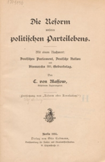 Die Reform unseres politischen Parteilebens : mit einem Nachwort: Deutsches Parlament, Deutsche Nation und Bismarcks 80. Geburtstag