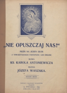 Nie opuszczaj nas : pieśń : F-dur : na głos wysoki z towarzyszeniem fortepianu lub organu / sł. ks. Karola Antoniewicza