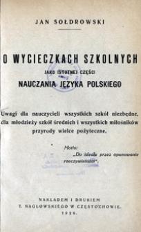 O wycieczkach szkolnych jako istotnej części nauczania języka polskiego : uwagi dla nauczycieli wszystkich szkół niezbędne, dla młodziezy szkół średnich i wszystkich miłośników przyrody wielce pożyteczne