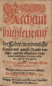 Rechennbüchlein auf der Feder, in ordentliche Capitel und gewisse Regeln verfasset [...] von M. Petro Krüger, Königl. Stadt Dantzig Mathematico [...]