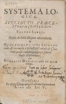 Systema Logicæ. Succincto Præceptorvm Compendio Tribvs Libris Annis ab hinc aliquot adornatum [...] pro Gymnasio Dantiscano Et Aliis Scholis