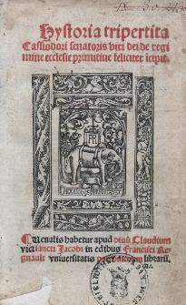 Hystoria tripertita Cassiodori senatoris viri dei de regimine ecclesie primitiue feliciter i[n]cipit