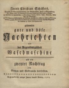 Jacob Christian Schaffers gesammlete gute und bose Nachrichten von der Regensburgischen Waschmaschine als ein zweyter Nachtrag zum Nutzen und Gebrauche derselben