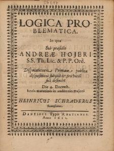 Logica Problematica. In qua Sub præsidio Andreæ Hojeri [...] Disputationem Primam publicæ disquisitioni subijcit & pro virili sua defendet [...] Heinricus Schraderus Dantiscanus