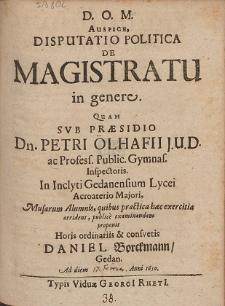 Auspice Disputatio Politica De Magistratu in genere. Quam Svb Præsidio Petri Ölhafii [...] In Inclyti Gedanensium Lycei [...]