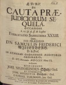 De Cauta Præjudiciorum Sequela. Occasione [...] Exercitatio Sabbathina XXXIII. Quam Sub Præsidio Dn. Samuelis Friderici Willenberg [...] D. XVI. Novembr. MDCCXX. Hora XI