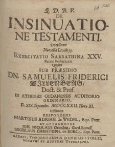 De Insinuatione Testamenti. Occasione [...] Exercitatio Sabbathina XXV. Pars Posterioris Quam Sub Præsidio Dn. Samuelis Friderici Willenberg [...] D. XIX. Septembr. MDCCXXII. Hora XI.