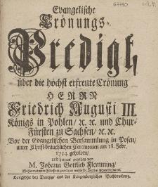 Evangelische Crönungs-Predigt, über die höchst erfreute Crönung Herrn Friedrich Augusti III. [...] Vor der Evangelischen Versammlung in Posen, unter Christ=bräuchlichen Ceremonien am 18. Febr. 1734