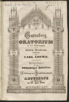 Gutenberg : Oratorium in drei Abtheilungen : augeführt bei der 400 jährigen Jubelfeier der Erfindung der Buchdruckerkunst im Arturshofe zu Danzig am 25 juli 1840