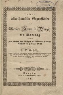 Ueber alterthümliche Gegenstände der bildenden Kunst in Danzig, ein Vortrag gehalten zum Besten der hiesigen Kleinkinder Bewahr-Anstalt im Februar 1841
