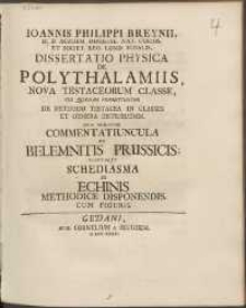 Ioannis Philippi Breynii [...] Dissertatio Physica De Polythalamiis, Nova Testaceorum Classe [...] : Huic Adiicitur Commentatiuncula De Belemnitis Prussicis; Tandemque Schediasma De Echnis Methodice Disponendis [...].