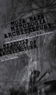 Moja mała mitologia architektury. Teoria kształtowania przestrzeni, z dowyobrażaniem twórczym w tle (antytraktat). = My little mythology of architecture a theory of spatial design, with a creative imagining - in in the background (an anti-treatise).