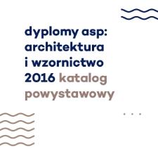 Dyplomy ASP: Architektura i Wzornictwo 2016, katalog powystawowy.