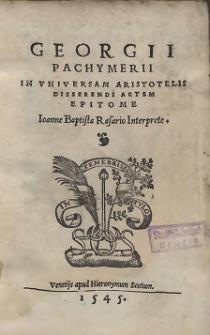 Georgii Pachymerii In Universam Aristotelis Disserendi Artem Epistome Ioanne Baptista Rasario Interprete (skany: 1-130)