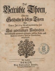 Das Betrübte Thorn ; Oder die Geschichte so sich zu Thorn von dem II. Jul[i] 1724. biss auf gegenwärtige Zeit zugetragen, Aus zuverlässigen Nachrichten [...]