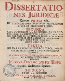 Dissertationes Juridicæ : Quarum Prima agit. De Vindicatione Hominum Propriorum Ejusque Præscriptione. Resolutionem Quæstionis: [...]? Jus Parentum In Liberos Circa Ingressum In Religionem Et Vota Monastica Exhibet