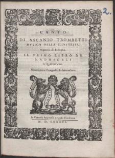 Di Ascanio Trombetti Mvsico Della Illvstriss. Signoria di Bologna : Il Primo Libro De Madrigali A Quattro Voci.