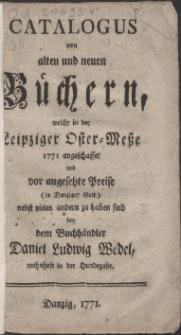Catalogus von alten und neuen Büchern, welche in der Leipziger Oster-Meße 1771 angeschaffet und vor angesetzte Preise (in Danziger Geld) nebst vielen andern zu haben sind bey dem Buchhändler Daniel Ludwig Wedel, wohnhaft in der Hundegaße.