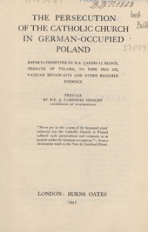 The persecution of the Catholic Church in German-occupied Poland : reports presented by H. E. Cardinal Hlond, primate of Poland, to Pope Pius XII, Vatican broadcasts, and other reliable evidence