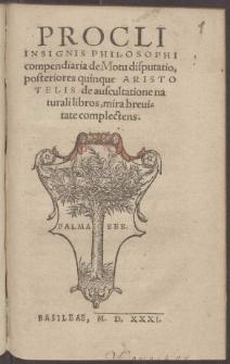 Procli insignis philosophi compendiaria de Motu disputatio, posteriores quinque Aristotelis de auscultatione naturali libros, mira breuitate complectens.