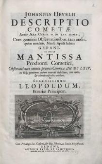 Johannis Hevelii Descriptio Cometae Anno Ærae Christ. M.DC.LXV. Exorti : Cum genuinis Observationibus, tam nudis, quam enodatis, Mense Aprili habitis Gedani. Cui addita est Mantissa Prodromi Cometici, Observationes omnes prioris Cometæ MDCLXIV, ex iisq. genuinum motum accurate deductum, cum notis, & animadversionibus exhibens [...] (skany: 59-269)